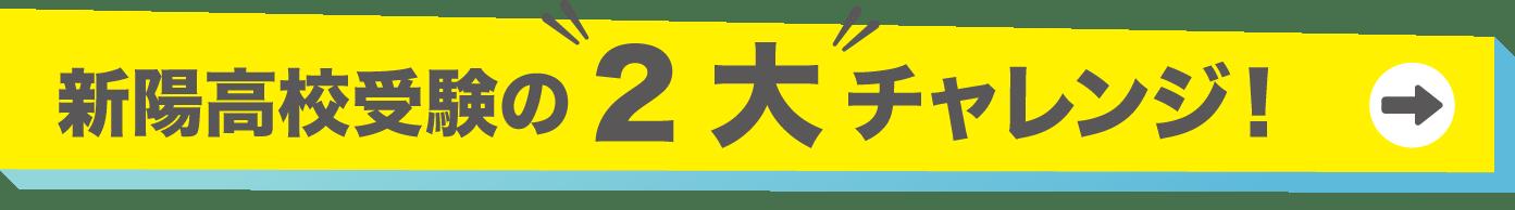 新陽高校受験の2大チャレンジ!